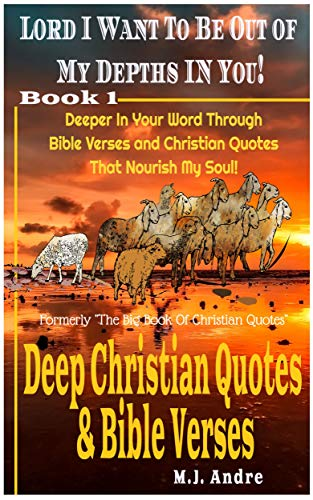 Lord I Want to Be Out Of My Depths In You! Deeper In Your Word Through Bible Verses & Christian Quotes That Nourish My Soul Kindle Edition